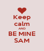 Keep calm AND BE MINE SAM - Personalised Poster A4 size