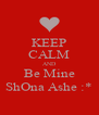 KEEP CALM AND Be Mine ShOna Ashe :* - Personalised Poster A4 size
