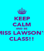 KEEP CALM AND BE MISS LAWSON'S CLASS!! - Personalised Poster A4 size