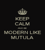 KEEP CALM AND BE MODERN LIKE MUTULA - Personalised Poster A4 size