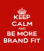 KEEP CALM AND BE MORE BRAND FIT - Personalised Poster A4 size