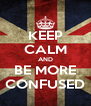 KEEP CALM AND BE MORE CONFUSED - Personalised Poster A4 size