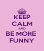 KEEP CALM AND BE MORE  FUNNY - Personalised Poster A4 size