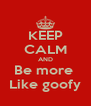 KEEP CALM AND Be more  Like goofy - Personalised Poster A4 size