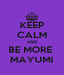 KEEP CALM AND BE MORE  MAYUMI - Personalised Poster A4 size