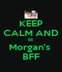 KEEP CALM AND BE Morgan's  BFF - Personalised Poster A4 size
