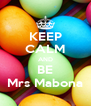 KEEP CALM AND BE Mrs Mabona - Personalised Poster A4 size