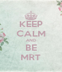 KEEP CALM AND BE MRT - Personalised Poster A4 size