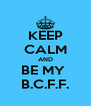 KEEP CALM AND BE MY  B.C.F.F. - Personalised Poster A4 size