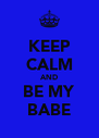 KEEP CALM AND BE MY BABE - Personalised Poster A4 size