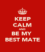 KEEP CALM AND BE MY  BEST MATE - Personalised Poster A4 size