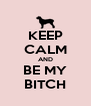 KEEP CALM AND BE MY BITCH - Personalised Poster A4 size