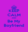 KEEP CALM AND Be My Boyfriend - Personalised Poster A4 size
