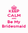 KEEP CALM AND Be My Bridesmaid - Personalised Poster A4 size