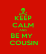 KEEP CALM AND BE MY   COUSIN - Personalised Poster A4 size