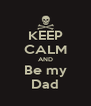 KEEP CALM AND Be my Dad - Personalised Poster A4 size
