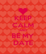 KEEP CALM AND BE MY DATE - Personalised Poster A4 size