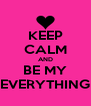 KEEP CALM AND BE MY EVERYTHING - Personalised Poster A4 size