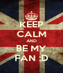 KEEP CALM AND BE MY FAN :D - Personalised Poster A4 size