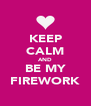 KEEP CALM AND BE MY FIREWORK - Personalised Poster A4 size