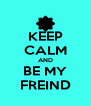 KEEP CALM AND BE MY FREIND - Personalised Poster A4 size