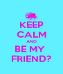 KEEP CALM AND BE MY  FRIEND? - Personalised Poster A4 size