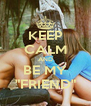 "KEEP CALM AND BE MY ""FRIEND"" - Personalised Poster A4 size"