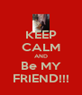 KEEP CALM AND Be MY FRIEND!!! - Personalised Poster A4 size