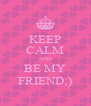 KEEP CALM AND BE MY FRIEND;) - Personalised Poster A4 size