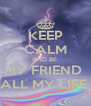 KEEP CALM AND BE  MY FRIEND  ALL MY LIFE  - Personalised Poster A4 size
