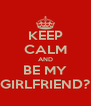 KEEP CALM AND BE MY GIRLFRIEND? - Personalised Poster A4 size