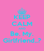 KEEP CALM AND Be. My. Girlfriend..? - Personalised Poster A4 size