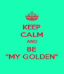 "KEEP CALM AND BE ""MY GOLDEN"" - Personalised Poster A4 size"
