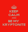 KEEP CALM AND BE MY  KRYPTONITE - Personalised Poster A4 size