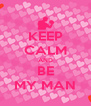 KEEP CALM AND BE MY MAN - Personalised Poster A4 size