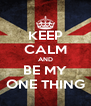 KEEP CALM AND BE MY ONE THING - Personalised Poster A4 size