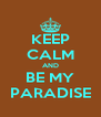KEEP CALM AND BE MY PARADISE - Personalised Poster A4 size