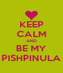 KEEP CALM AND BE MY PISHPINULA - Personalised Poster A4 size
