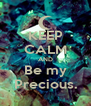 KEEP CALM AND Be my Precious. - Personalised Poster A4 size