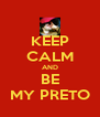 KEEP CALM AND BE MY PRETO - Personalised Poster A4 size