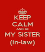 KEEP CALM AND BE MY SISTER (in-law) - Personalised Poster A4 size
