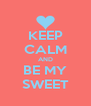 KEEP CALM AND BE MY SWEET - Personalised Poster A4 size