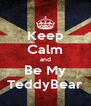 Keep Calm and Be My TeddyBear - Personalised Poster A4 size