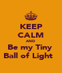 KEEP CALM AND Be my Tiny  Ball of Light ♥ - Personalised Poster A4 size