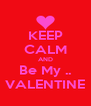 KEEP CALM AND Be My .. VALENTINE - Personalised Poster A4 size