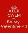 KEEP CALM AND Be My  Valentine <3 - Personalised Poster A4 size