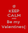 KEEP CALM AND Be my  Valentines(: - Personalised Poster A4 size