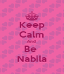 Keep Calm And  Be  Nabila - Personalised Poster A4 size