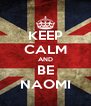 KEEP CALM AND BE NAOMI - Personalised Poster A4 size