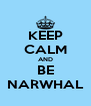 KEEP CALM AND BE NARWHAL - Personalised Poster A4 size